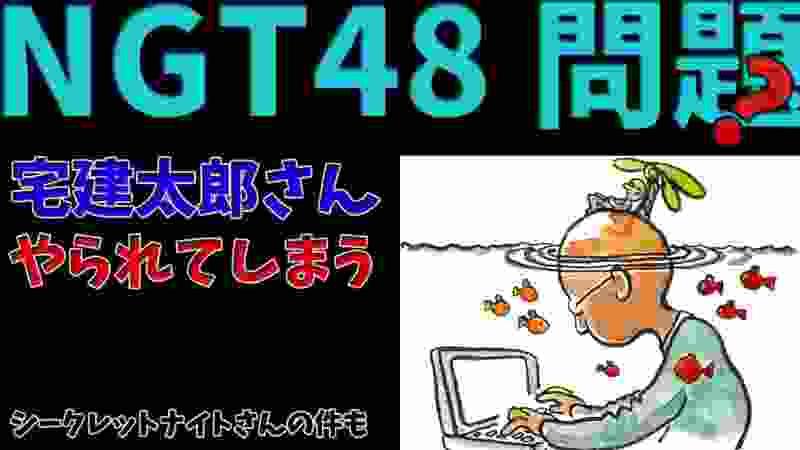 【NGT48問題?】宅建太郎さんやられてしまう「シークレットナイトさんの件も」