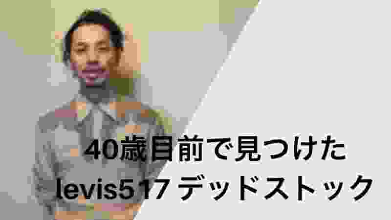 【Levis517】40歳目前で見つけたデッドストックの個体  これから一緒に育っていく予定